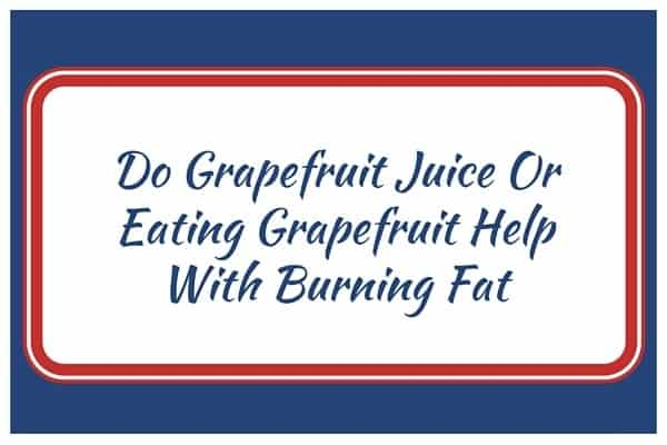Do Grapefruit Juice Or Eating Grapefruit Help With Burning Fat?