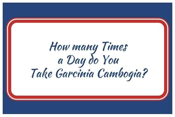 How many Times a Day do You Take Garcinia Cambogia?
